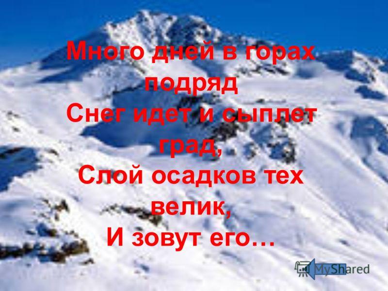 Много дней в горах подряд Снег идет и сыплет град, Слой осадков тех велик, И зовут его…