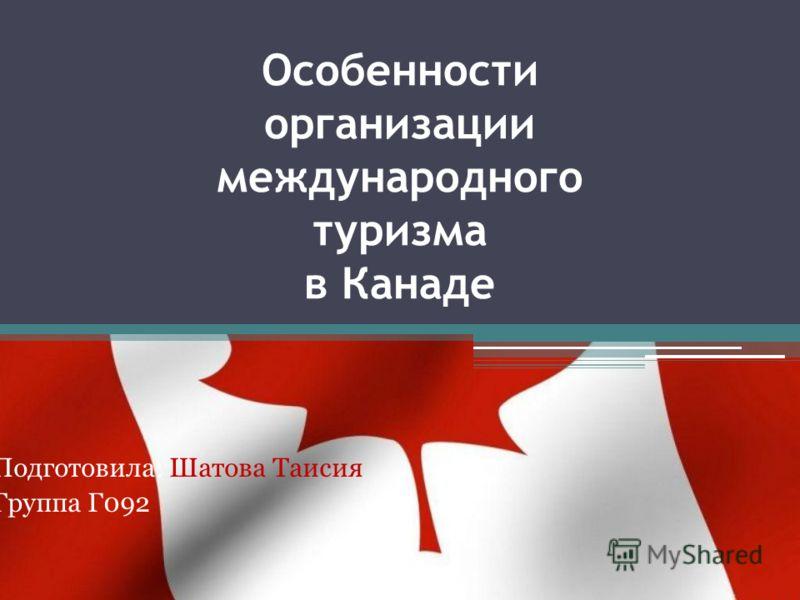 Особенности организации международного туризма в Канаде Подготовила: Шатова Таисия Группа Г092