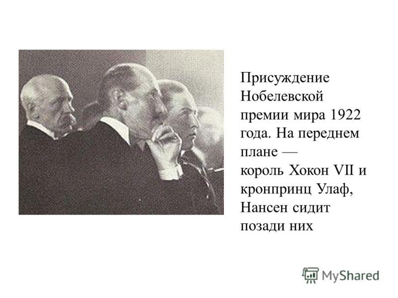 Присуждение Нобелевской премии мира 1922 года. На переднем плане король Хокон VII и кронпринц Улаф, Нансен сидит позади них