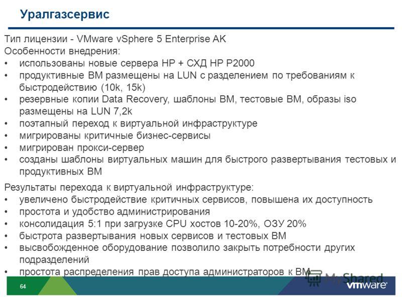 64 Уралгазсервис Тип лицензии - VMware vSphere 5 Enterprise AK Особенности внедрения: использованы новые сервера HP + СХД HP P2000 продуктивные ВМ размещены на LUN с разделением по требованиям к быстродействию (10k, 15k) резервные копии Data Recovery