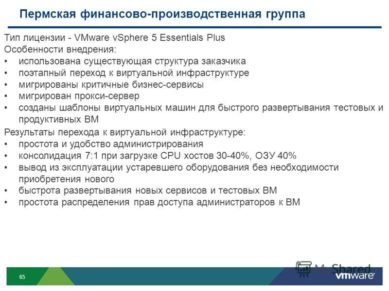 65 Пермская финансово-производственная группа Тип лицензии - VMware vSphere 5 Essentials Plus Особенности внедрения: использована существующая структура заказчика поэтапный переход к виртуальной инфраструктуре мигрированы критичные бизнес-сервисы миг