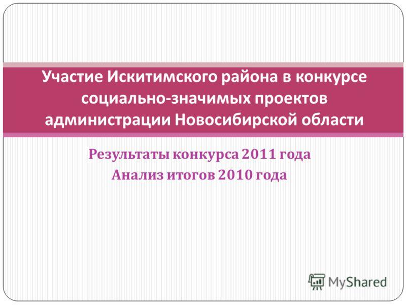 Результаты конкурса 2011 года Анализ итогов 2010 года Участие Искитимского района в конкурсе социально - значимых проектов администрации Новосибирской области