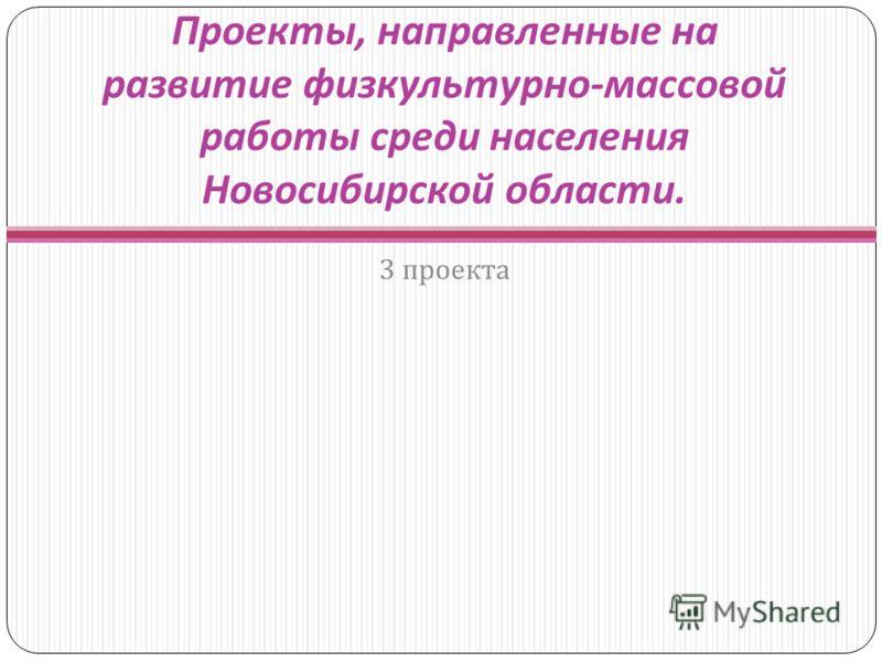 Проекты, направленные на развитие физкультурно - массовой работы среди населения Новосибирской области. 3 проекта