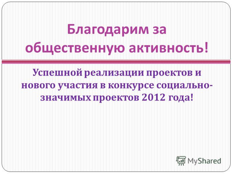 Благодарим за общественную активность ! Успешной реализации проектов и нового участия в конкурсе социально - значимых проектов 2012 года !
