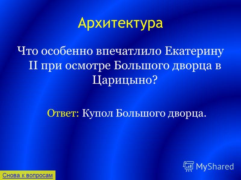 Архитектура Что особенно впечатлило Екатерину II при осмотре Большого дворца в Царицыно? Снова к вопросам Ответ: Купол Большого дворца.