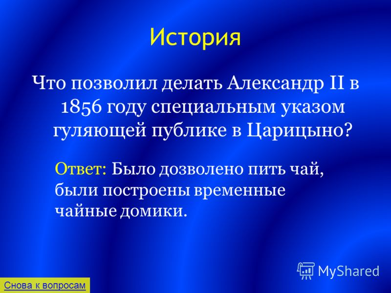 История Что позволил делать Александр II в 1856 году специальным указом гуляющей публике в Царицыно? Снова к вопросам Ответ: Было дозволено пить чай, были построены временные чайные домики.