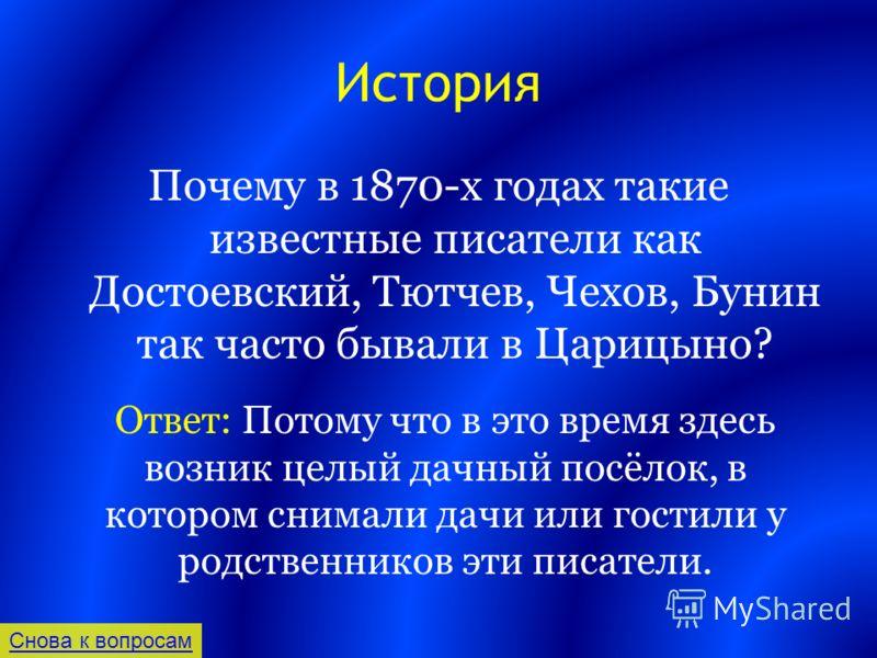 История Почему в 1870-х годах такие известные писатели как Достоевский, Тютчев, Чехов, Бунин так часто бывали в Царицыно? Снова к вопросам Ответ: Потому что в это время здесь возник целый дачный посёлок, в котором снимали дачи или гостили у родственн
