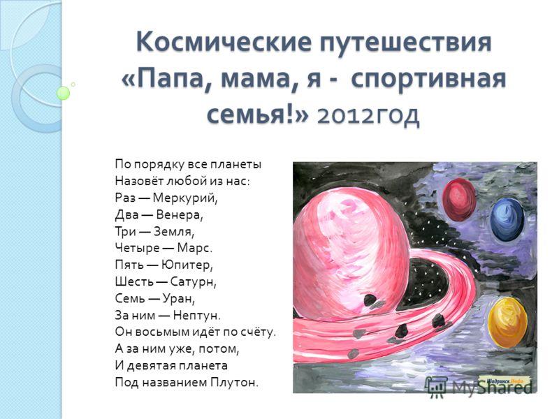 Космические путешествия « Папа, мама, я - спортивная семья !» 2012 год Космические путешествия « Папа, мама, я - спортивная семья !» 2012 год По порядку все планеты Назовёт любой из нас: Раз Меркурий, Два Венера, Три Земля, Четыре Марс. Пять Юпитер,