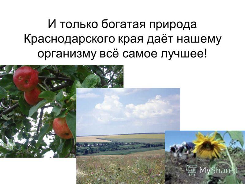 И только богатая природа Краснодарского края даёт нашему организму всё самое лучшее!