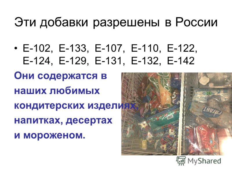 Эти добавки разрешены в России Е-102, Е-133, Е-107, Е-110, Е-122, Е-124, Е-129, Е-131, Е-132, Е-142 Они содержатся в наших любимых кондитерских изделиях, напитках, десертах и мороженом.