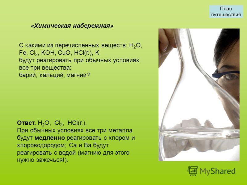 С какими из перечисленных веществ: H 2 O, Fe, Cl 2, KOH, CuO, HCl(г.), K будут реагировать при обычных условиях все три вещества: барий, кальций, магний? «Химическая набережная» Ответ. H 2 O, Cl 2, HCl(г.). При обычных условиях все три металла будут