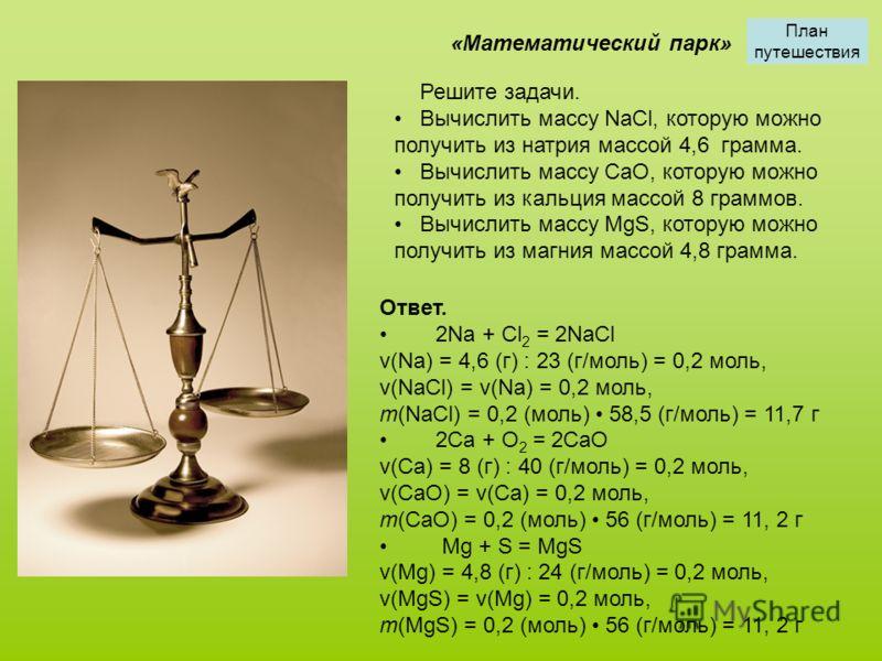 Решите задачи. Вычислить массу NaCl, которую можно получить из натрия массой 4,6 грамма. Вычислить массу CaO, которую можно получить из кальция массой 8 граммов. Вычислить массу MgS, которую можно получить из магния массой 4,8 грамма. «Математический