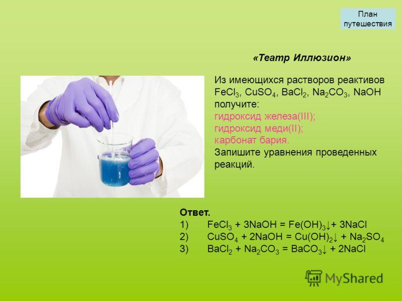 Из имеющихся растворов реактивов FeCl 3, CuSO 4, BaCl 2, Na 2 CO 3, NaOH получите: гидроксид железа(III); гидроксид меди(II); карбонат бария. Запишите уравнения проведенных реакций. «Театр Иллюзион» Ответ. 1) FeCl 3 + 3NaOH = Fe(OH) 3 + 3NaCl 2) CuSO