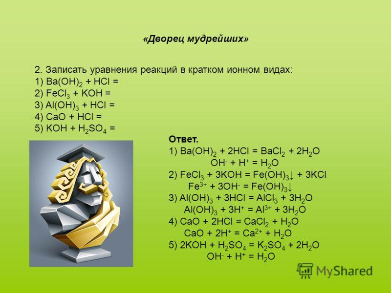 2. Записать уравнения реакций в кратком ионном видах: 1) Ba(OH) 2 + HCl = 2) FeCl 3 + KOH = 3) Al(OH) 3 + HCl = 4) CaO + HCl = 5) KOH + H 2 SO 4 = «Дворец мудрейших» Ответ. 1) Ba(OH) 2 + 2HCl = BaCl 2 + 2H 2 O OH - + H + = H 2 O 2) FeCl 3 + 3KOH = Fe