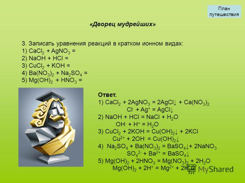3. Записать уравнения реакций в кратком ионном видах: 1) CaCl 2 + AgNO 3 = 2) NaOH + HCl = 3) CuCl 2 + KOH = 4) Ba(NO 3 ) 2 + Na 2 SO 4 = 5) Mg(OH) 2 + HNO 3 = «Дворец мудрейших» Ответ. 1) CaCl 2 + 2AgNO 3 = 2AgCl + Ca(NO 3 ) 2 Cl - + Ag + = AgCl 2)