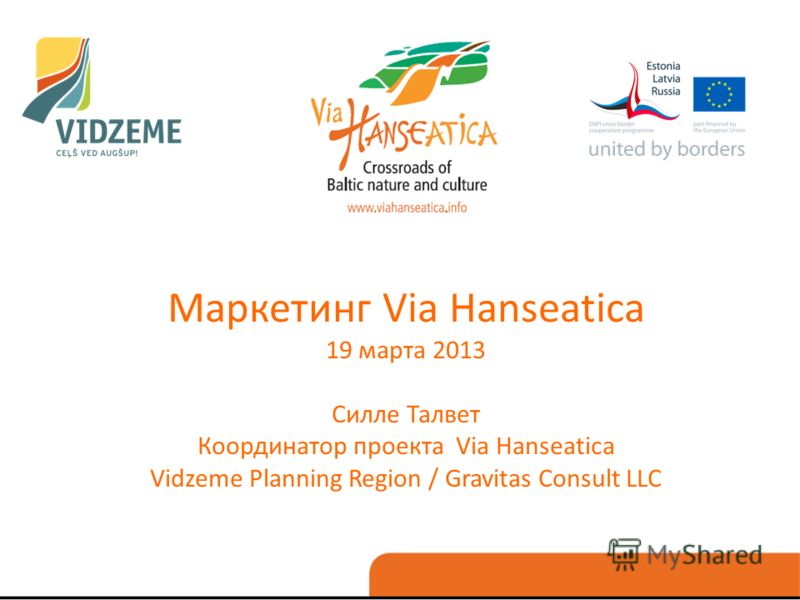 Маркетинг Via Hanseatica 19 марта 2013 Силле Талвет Координатор проекта Via Hanseatica Vidzeme Planning Region / Gravitas Consult LLC