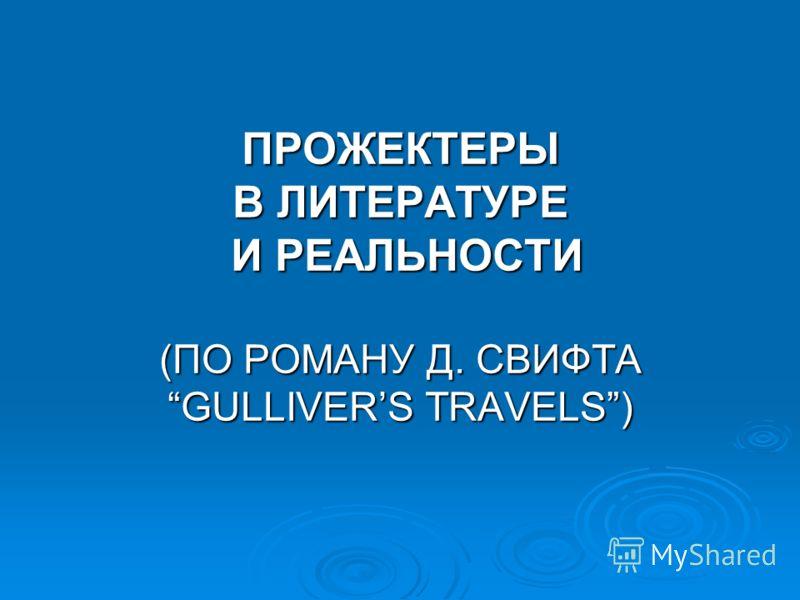 ПРОЖЕКТЕРЫ В ЛИТЕРАТУРЕ И РЕАЛЬНОСТИ (ПО РОМАНУ Д. СВИФТА GULLIVERS TRAVELS)