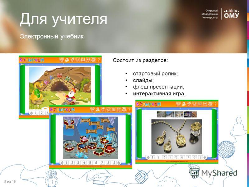 9 из 19 Электронный учебник Состоит из разделов: стартовый ролик; слайды; флеш-презентации; интерактивная игра. Для учителя