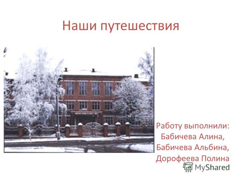 Наши путешествия Работу выполнили: Бабичева Алина, Бабичева Альбина, Дорофеева Полина
