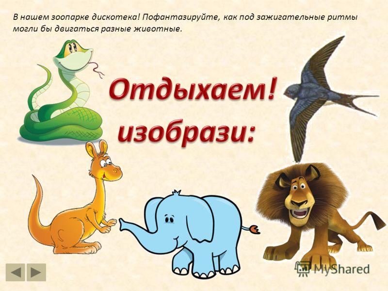 В нашем зоопарке дискотека! Пофантазируйте, как под зажигательные ритмы могли бы двигаться разные животные.