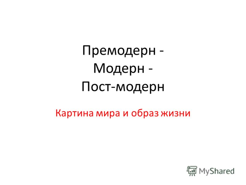 Премодерн - Модерн - Пост-модерн Картина мира и образ жизни