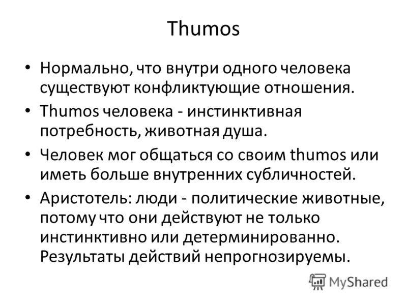 Thumos Нормально, что внутри одного человека существуют конфликтующие отношения. Thumos человека - инстинктивная потребность, животная душа. Человек мог общаться со своим thumos или иметь больше внутренних субличностей. Аристотель: люди - политически