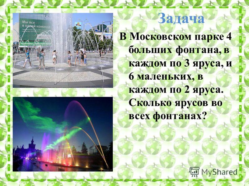 Задача В Московском парке 4 больших фонтана, в каждом по 3 яруса, и 6 маленьких, в каждом по 2 яруса. Сколько ярусов во всех фонтанах?
