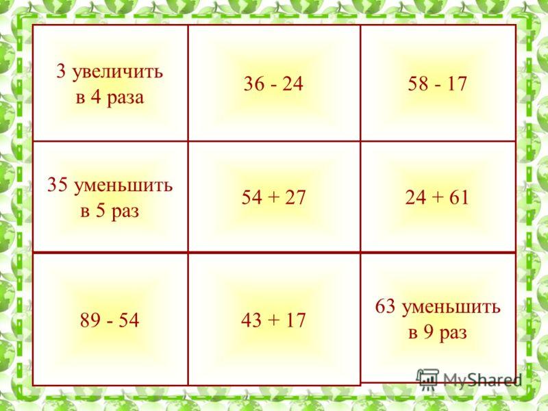 89 - 5443 + 17 24 + 6154 + 27 35 уменьшить в 5 раз 58 - 1736 - 24 3 увеличить в 4 раза 63 уменьшить в 9 раз