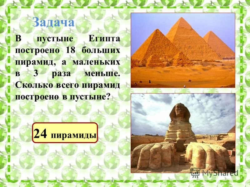 Задача В пустыне Египта построено 18 больших пирамид, а маленьких в 3 раза меньше. Сколько всего пирамид построено в пустыне? 24 пирамиды