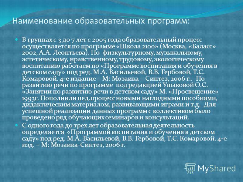 Наименование образовательных программ: В группах с 3 до 7 лет с 2005 года образовательный процесс осуществляется по программе «Школа 2100» (Москва, «Баласс» 2002, А.А. Леонтьева). По физкультурному, музыкальному, эстетическому, нравственному, трудово