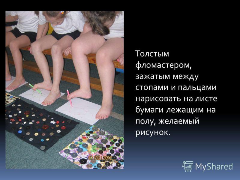 Толстым фломастером, зажатым между стопами и пальцами нарисовать на листе бумаги лежащим на полу, желаемый рисунок.
