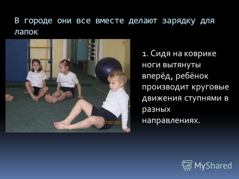 В городе они все вместе делают зарядку для лапок 1. Сидя на коврике ноги вытянуты вперёд, ребёнок производит круговые движения ступнями в разных направлениях.