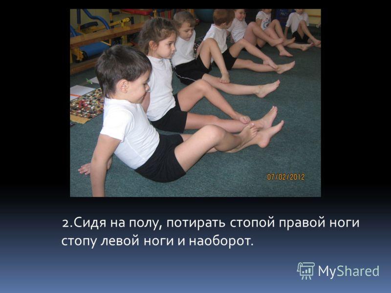 2.Сидя на полу, потирать стопой правой ноги стопу левой ноги и наоборот.