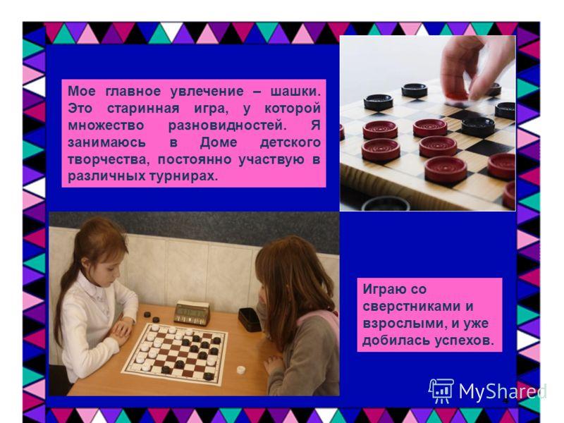 Мое главное увлечение – шашки. Это старинная игра, у которой множество разновидностей. Я занимаюсь в Доме детского творчества, постоянно участвую в различных турнирах. 4 Играю со сверстниками и взрослыми, и уже добилась успехов.