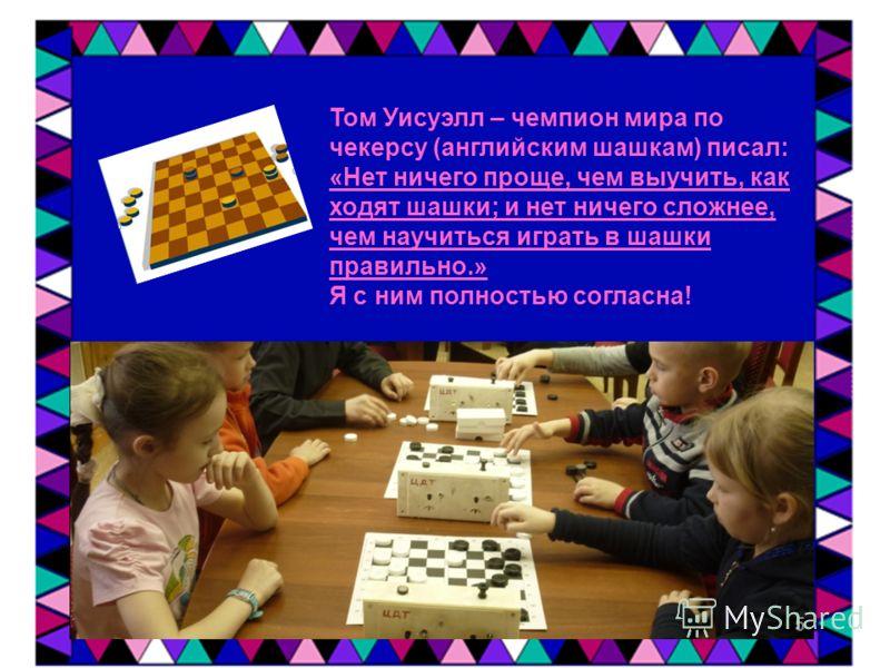 Том Уисуэлл – чемпион мира по чекерсу (английским шашкам) писал: «Нет ничего проще, чем выучить, как ходят шашки; и нет ничего сложнее, чем научиться играть в шашки правильно.» Я с ним полностью согласна! 5