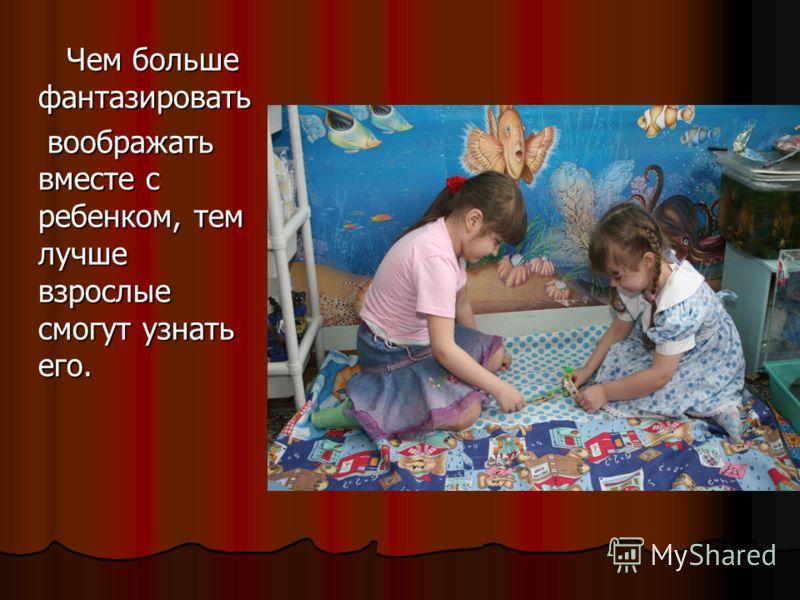 Чем больше фантазировать Чем больше фантазировать воображать вместе с ребенком, тем лучше взрослые смогут узнать его. воображать вместе с ребенком, тем лучше взрослые смогут узнать его.