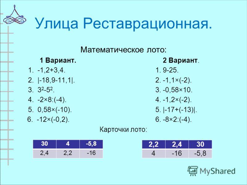 Улица Реставрационная. Математическое лото: 1 Вариант. 2 Вариант. 1. -1,2+3,4. 1. 9-25. 2. |-18,9-11,1|. 2. -1,1×(-2). 3. 3 2 -5 2. 3. -0,58×10. 4. -2×8:(-4). 4. -1,2×(-2). 5. 0,58×(-10). 5. |-17+(-13)|. 6. -12×(-0,2). 6. -8×2:(-4). Карточки лото: 30