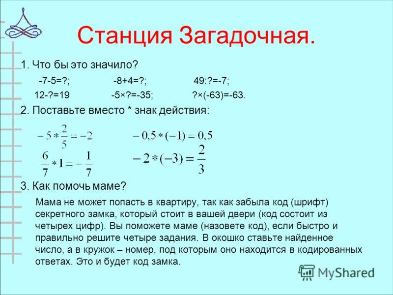 Станция Загадочная. 1. Что бы это значило? -7-5=?; -8+4=?; 49:?=-7; 12-?=19 -5×?=-35; ?×(-63)=-63. 2. Поставьте вместо * знак действия: 3. Как помочь маме? Мама не может попасть в квартиру, так как забыла код (шрифт) секретного замка, который стоит в