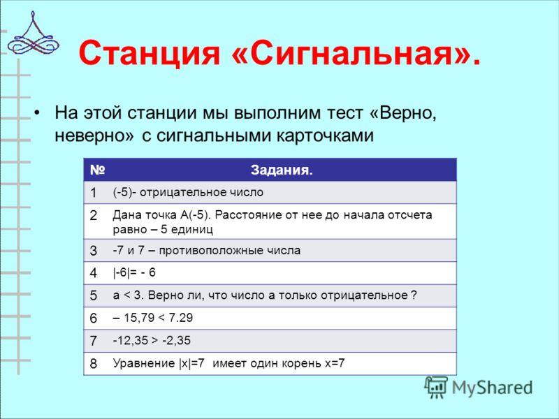 Станция «Сигнальная». На этой станции мы выполним тест «Верно, неверно» с сигнальными карточками Задания. 1 (-5)- отрицательное число 2 Дана точка А(-5). Расстояние от нее до начала отсчета равно – 5 единиц 3 -7 и 7 – противоположные числа 4 |-6|= -