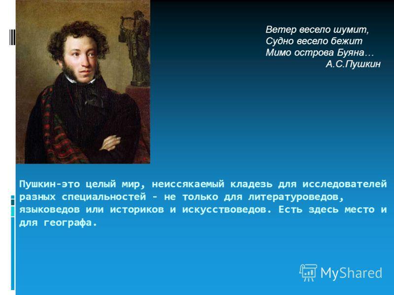 Пушкин-это целый мир, неиссякаемый кладезь для исследователей разных специальностей - не только для литературоведов, языковедов или историков и искусствоведов. Есть здесь место и для географа. Ветер весело шумит, Судно весело бежит Мимо острова Буяна