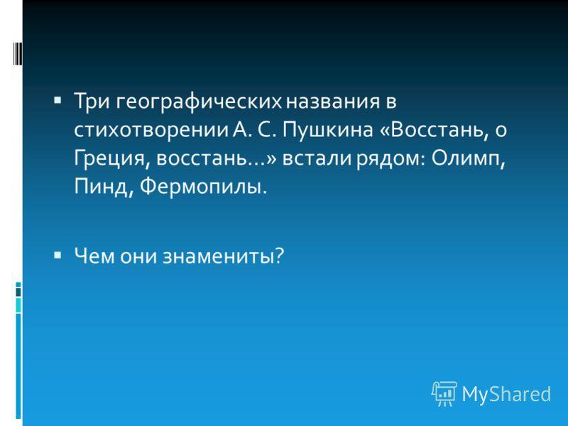 Три географических названия в стихотворении А. С. Пушкина «Восстань, о Греция, восстань…» встали рядом: Олимп, Пинд, Фермопилы. Чем они знамениты?
