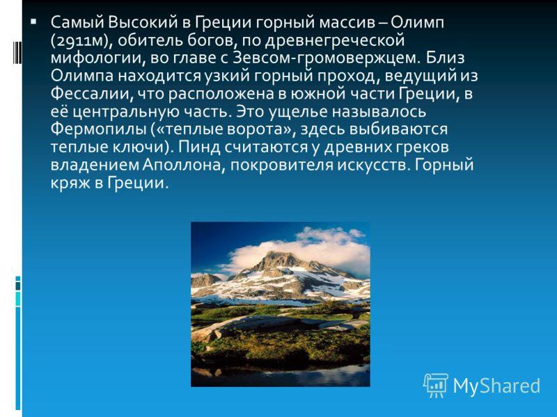 Самый Высокий в Греции горный массив – Олимп (2911м), обитель богов, по древнегреческой мифологии, во главе с Зевсом-громовержцем. Близ Олимпа находится узкий горный проход, ведущий из Фессалии, что расположена в южной части Греции, в её центральную