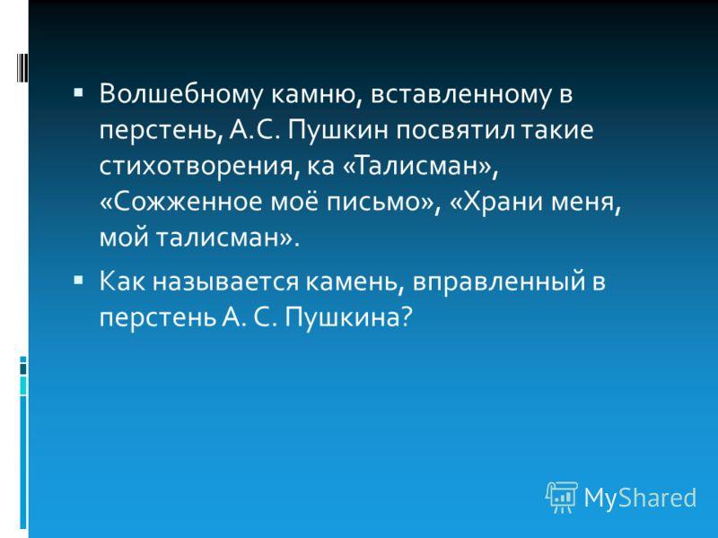 Волшебному камню, вставленному в перстень, А.С. Пушкин посвятил такие стихотворения, ка «Талисман», «Сожженное моё письмо», «Храни меня, мой талисман». Как называется камень, вправленный в перстень А. С. Пушкина?