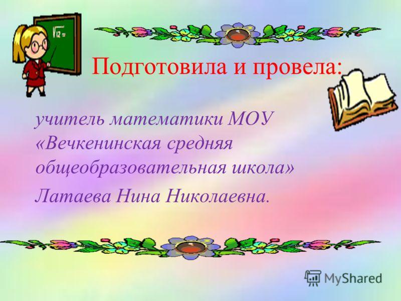 Подготовила и провела: учитель математики МОУ «Вечкенинская средняя общеобразовательная школа» Латаева Нина Николаевна.
