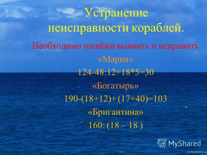 Необходимо ошибки выявить и исправить «Мария» 124-48:12+18*5=30 «Богатырь» 190-(18+12)+ (17+40)=103 «Бригантина» 160: (18 – 18 ) Устранение неисправности кораблей.