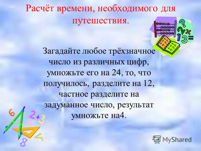 Расчёт времени, необходимого для путешествия. Загадайте любое трёхзначное число из различных цифр, умножьте его на 24, то, что получилось, разделите на 12, частное разделите на задуманное число, результат умножьте на4.