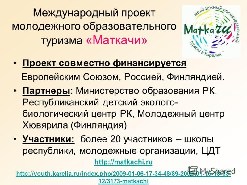 Международный проект молодежного образовательного туризма «Маткачи» Проект совместно финансируется Европейским Союзом, Россией, Финляндией. Партнеры: Министерство образования РК, Республиканский детский эколого- биологический центр РК, Молодежный цен