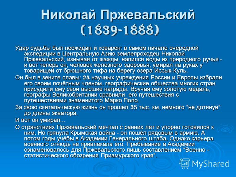 Николай Пржевальский (1839-1888) Удар судьбы был неожидан и коварен: в самом начале очередной экспедиции в Центральную Азию землепроходец Николай Пржевальский, изнывая от жажды, напился воды из природного ручья - и вот теперь он, человек железного зд