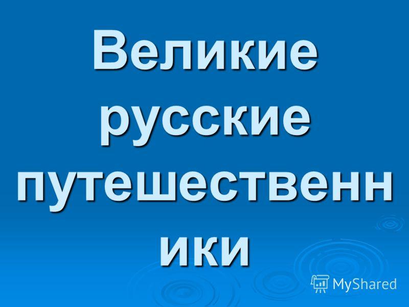 Великие русские путешественн ики