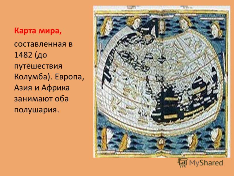 Карта мира, составленная в 1482 (до путешествия Колумба). Европа, Азия и Африка занимают оба полушария.
